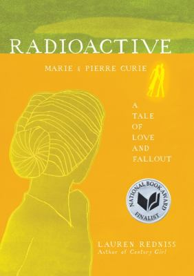 Radioactive: Marie and Pierre Curie, a Tale of Love and Fallout by Lauren Redniss