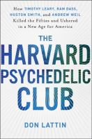 Cover of the book The Harvard Psychedelic Club : how Timothy Leary, Ram Dass, Huston Smith, and Andrew Weil killed the fifties and ushered in a new age for America