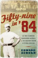Fifty-nine in '84 : old Hoss Radbourn, barehanded baseball, and the greatest season a pitcher ever had