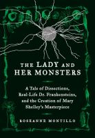 The lady and her monsters : a tale of dissections, real-life Dr.  Frankensteins, and the creation of Mary Shelley's masterpiece