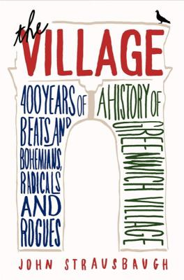 Cover art for The Village: 400 Years of Beats and Bohemians, Radicals and Rogues: A History of Greenwich Village