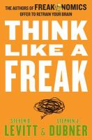 Think Like a Freak: the authors of Freakonomics offer to retrain your brain by Steven Levitt & Stephen Dubner