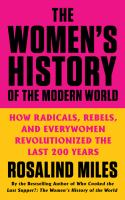 Title: The women's history of the modern world : how radicals, rebels, and everywomen revolutionized the last 200 years Author:Miles, Rosalind