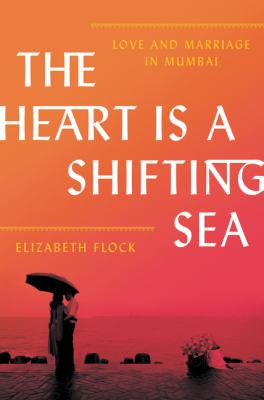 Cover Image for The Heart is a Shifting Sea: Love and Marriage in Mumbai by Elizabeth Flock