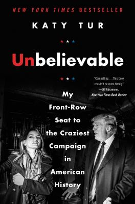 Cover Image for Unbelievable: My Front Row Seat to the Craziest Campaign in American History by Katy Tur