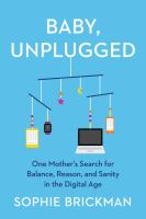 Title: Baby, unplugged : one mother's search for balance, reason, and sanity in the digital age Author:Brickman, Sophie
