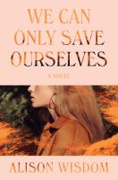 Title: We can only save ourselves : a novel Author:Wisdom, Alison
