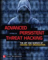 Advanced persistent threat hacking : the art and science of hacking any organization