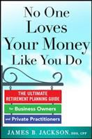 No one loves your money like you do : the ultimate retirement planning guide for business owners and private practitioners