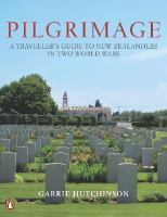 Pilgrimage :a traveller's guide to New Zealanders in two world wars /Garrie Hutchinson.
