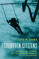 Forgotten citizens : deportation, children, and the making of American exiles and orphans