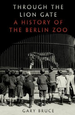 Through the lion gate : a history of the Berlin Zoo