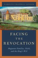 Facing the revocation : Huguenot families, faith, and the king's will /