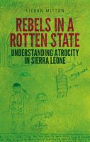 Rebels in a Rotten State : understanding atrocity in the Sierra Leone civil war