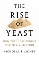 Rise of yeast : how the sugar fungus shaped civilization /