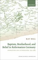 Baptism, brotherhood, and belief in Reformation Germany : Anabaptism and Lutheranism, 1525-1585