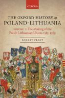 Oxford history of Poland-Lithuania : Volume 1: The making of the Polish-Lithuanian Union, 1385-1569 /