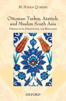Ottoman Turkey, Atatürk, and Muslim South Asia : perspectives, perceptions, and responses