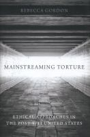 Mainstreaming torture : ethical approaches in the post-9/11 United States