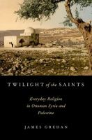 TWILIGHT OF THE SAINTS : Everyday Religion in Ottoman Syria and Palestine