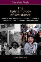 The epistemology of resistance : gender and racial oppression, epistemic injustice, and resistant imaginations