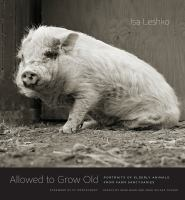 Title: Allowed to grow old : portraits of elderly animals from farm sanctuaries Author:Leshko, Isa