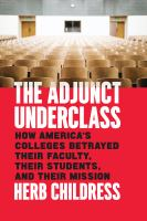 Title: The adjunct underclass : how America's colleges betrayed their faculty, their students, and their mission Author:Childress, Herb