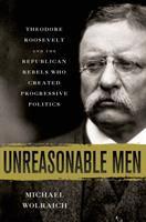 Unreasonable men : Theodore Roosevelt and the Republican rebels who created progressive politics