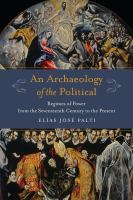 Archaeology of the political : regimes of power from the seventeenth century to the present /