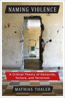 Naming violence : a critical theory of genocide, torture, and terrorism /