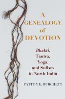 Genealogy of devotion : Bhakti, Tantra, Yoga, and Sufism in North India /
