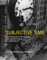 Subjective time : the philosophy, psychology, and neuroscience of temporality