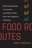 Food routes : growing bananas in Iceland and other tales from the logistics of eating /