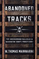 Abandoned tracks : the Underground Railroad in Washington County, Pennsylvania /