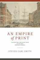 Empire of print : the New York publishing trade in the early American republic /