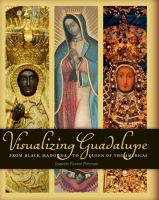 Visualizing Guadalupe : from Black Madonna to Queen of the Americas