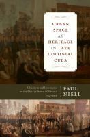 Urban space as heritage in late colonial Cuba : classicism and dissonance on the Plaza de Armas of Havana, 1754-1828