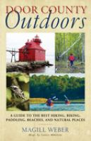 Door County Outdoors:  A Guide to the Best Hiking, Biking, Paddling, Beaches, and Natural Places Weber, Magill
