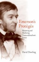 Emerson's Proteges : Mentoring and Marketing Transcendentalism's Future