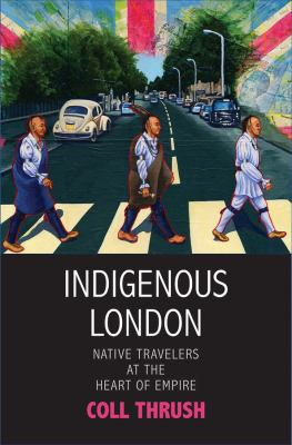 Book cover for Indigenous London : native travelers at the heart of empire / Coll Thrush