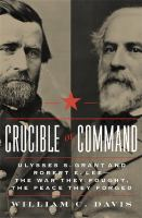 Crucible of commmand : Ulysses S. Grant and Rober E. Lee -- the war they fought, the peace they forged