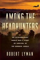 Among the headhunters : an extraordinary World War II story of survival in the Burmese jungle /