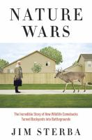 Nature wars : the incredible story of how wildlife comebacks turned backyards into battlegrounds