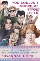 You couldn't ignore me if you tried : the Brat Pack, John Hughes, and their impact on a generation