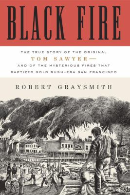 Cover art for Black Fire: The True Story of the Original Tom Sawyer -- and of the Mysterious Fires That Baptized Gold-Rush Era San Francisco