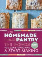 The homemade pantry : 101 foods you can stop buying &amp; start making