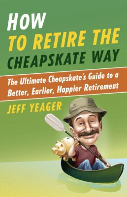 Cover Image for How to Retire the Cheapskate Way: The Ultimate Cheapskate's Guide to a Better, Earlier, Happier Retirement by Jeff Yeager