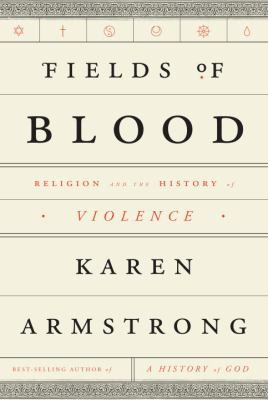 Fields of Blood: Religion and the History of Violence by Karen Armstrong