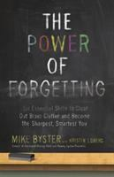 The power of forgetting : six essential skills to clear out brain clutter and become the sharpest, smartest you