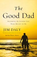 The good dad : becoming the father you were meant to be